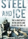 Steel and Ice: The U-Boat Battle in the Arctic and Black Sea 1941-45