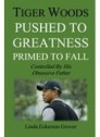Tiger Woods, Pushed to Greatness Primed to Fall: Controlled By His Obsessive Father
